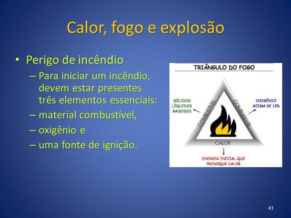 Calor, fogo e explosão Perigo de incêndio Perigo de incêndio – Para iniciar um incêndio, devem estar presentes três elementos essenciais: – material c