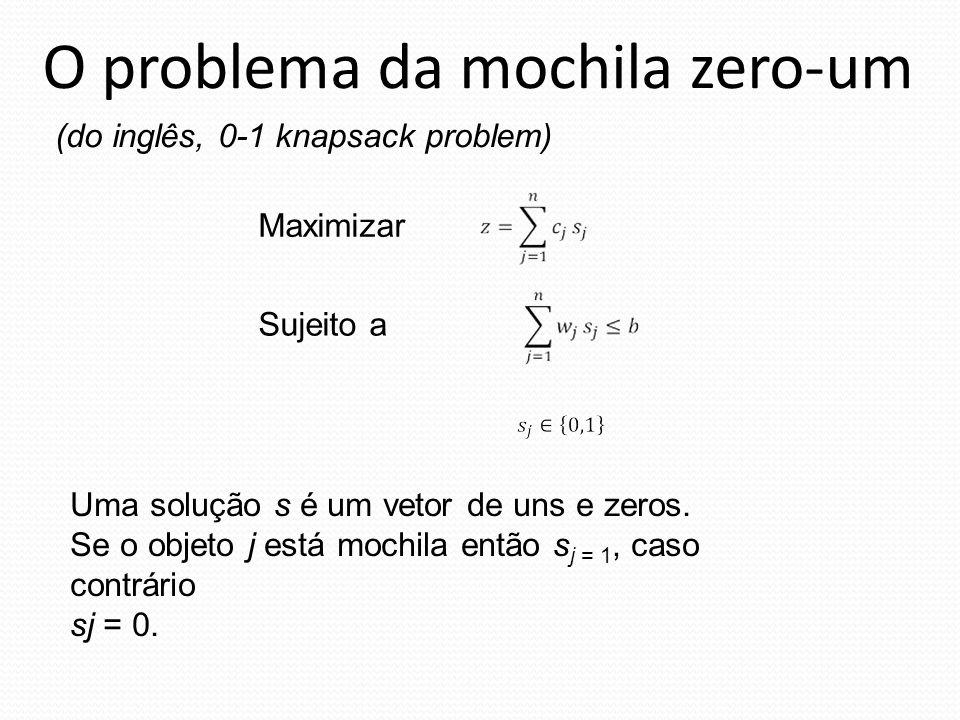O problema da mochila zero-um Maximizar Sujeito a Uma solução s é um vetor de uns e zeros. Se o objeto j está mochila então s j = 1, caso contrário sj