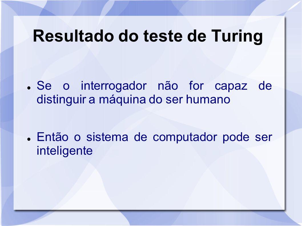 Resultado do teste de Turing Se o interrogador não for capaz de distinguir a máquina do ser humano Então o sistema de computador pode ser inteligente