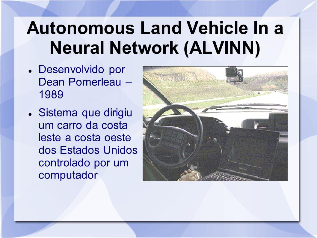 Autonomous Land Vehicle In a Neural Network (ALVINN) Desenvolvido por Dean Pomerleau – 1989 Sistema que dirigiu um carro da costa leste a costa oeste
