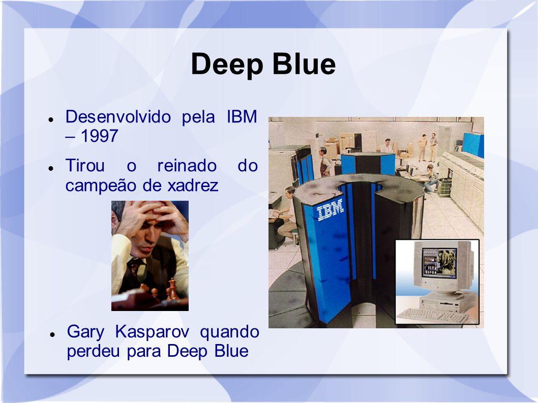 Deep Blue Desenvolvido pela IBM – 1997 Tirou o reinado do campeão de xadrez Gary Kasparov quando perdeu para Deep Blue
