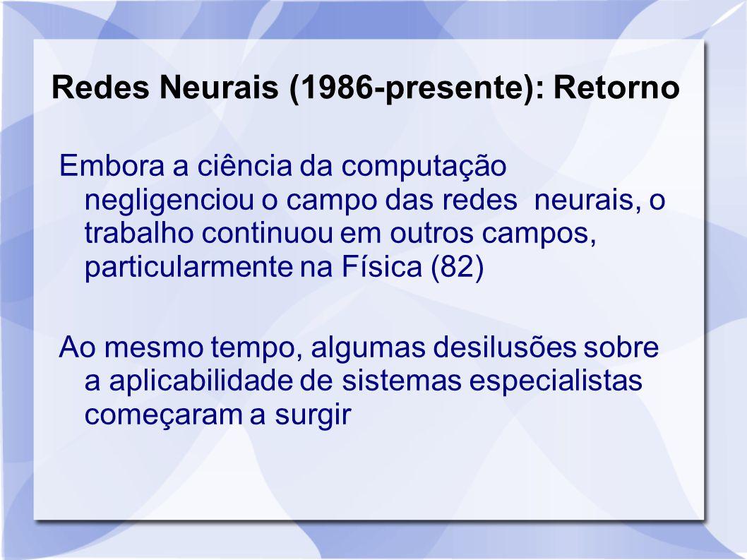 Redes Neurais (1986-presente): Retorno Embora a ciência da computação negligenciou o campo das redes neurais, o trabalho continuou em outros campos, p