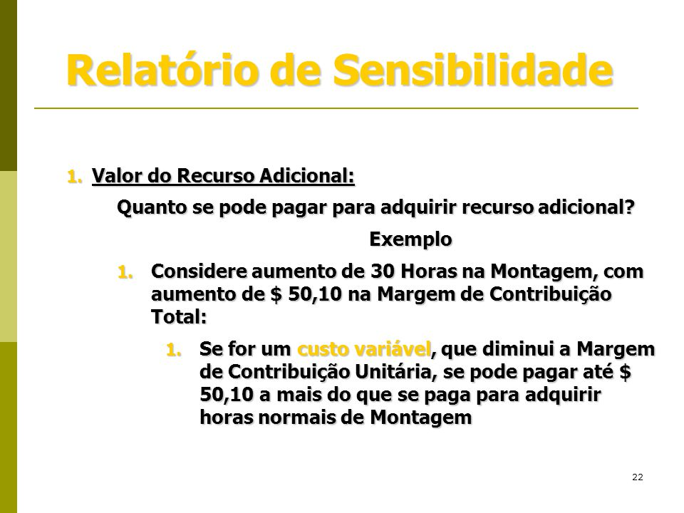 22 Relatório de Sensibilidade 1. Valor do Recurso Adicional: Quanto se pode pagar para adquirir recurso adicional? Exemplo 1. Considere aumento de 30