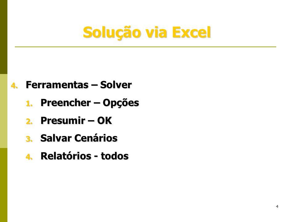 4 Solução via Excel 4. Ferramentas – Solver 1. Preencher – Opções 2. Presumir – OK 3. Salvar Cenários 4. Relatórios - todos