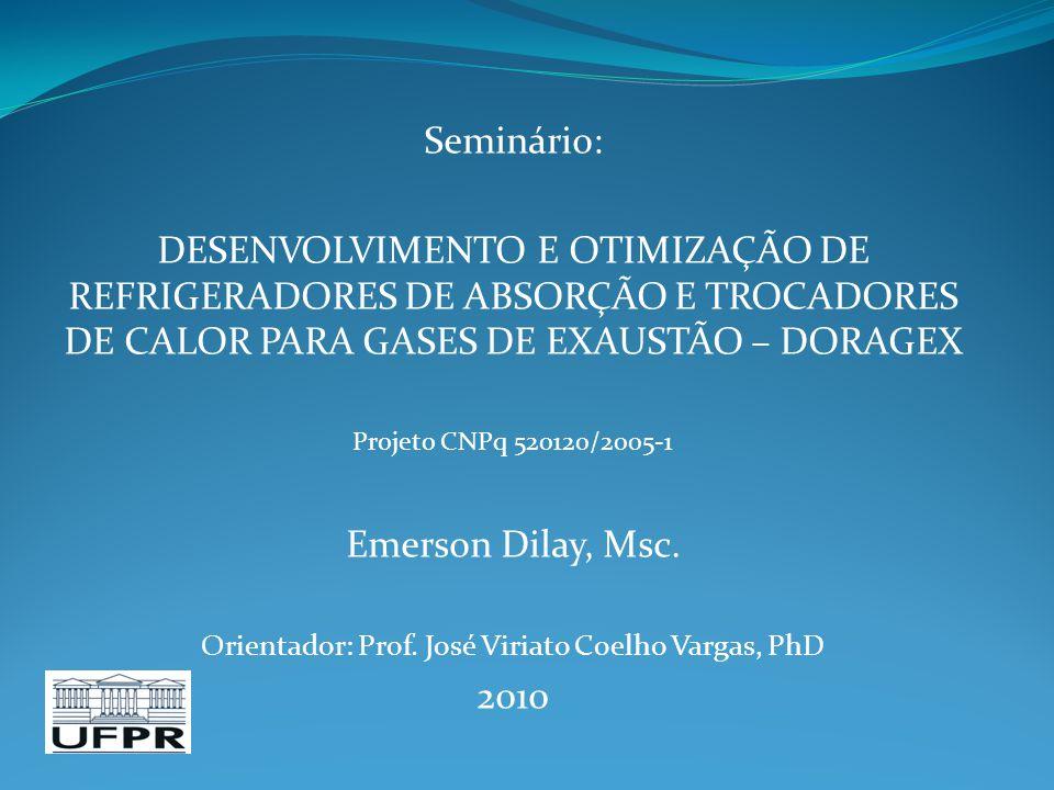 Seminário: DESENVOLVIMENTO E OTIMIZAÇÃO DE REFRIGERADORES DE ABSORÇÃO E TROCADORES DE CALOR PARA GASES DE EXAUSTÃO – DORAGEX Projeto CNPq 520120/2005-1 Emerson Dilay, Msc.