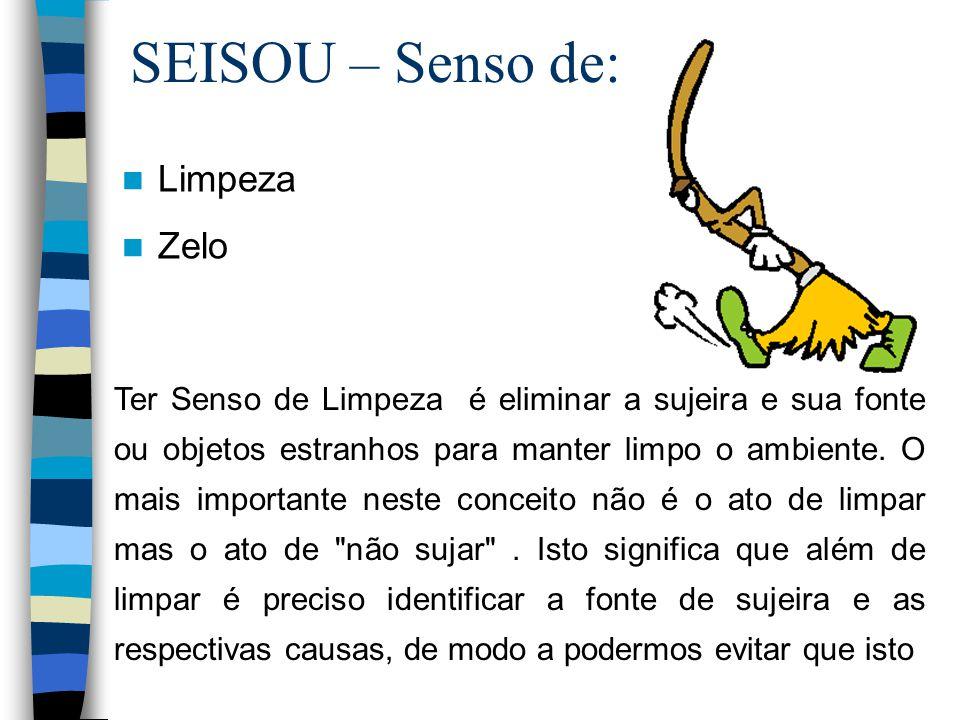 SEISOU – Senso de: Limpeza Zelo Ter Senso de Limpeza é eliminar a sujeira e sua fonte ou objetos estranhos para manter limpo o ambiente. O mais import