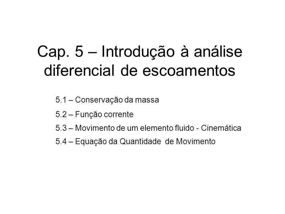 Cap. 5 – Introdução à análise diferencial de escoamentos 5.1 – Conservação da massa 5.2 – Função corrente 5.3 – Movimento de um elemento fluido - Cine