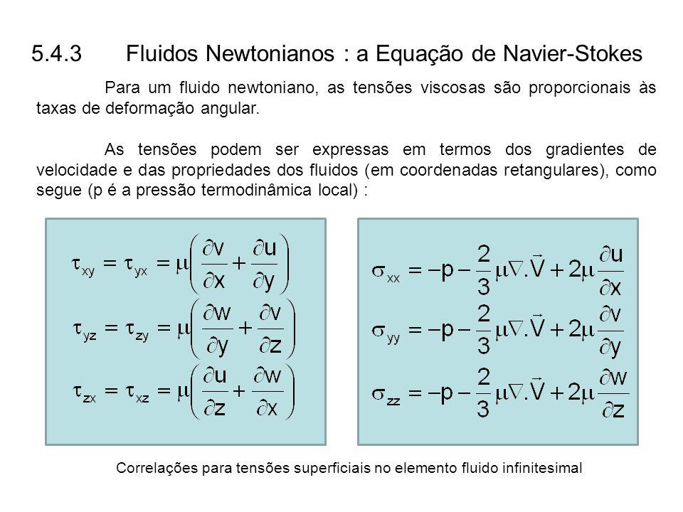 5.4.3 Fluidos Newtonianos : a Equação de Navier-Stokes Para um fluido newtoniano, as tensões viscosas são proporcionais às taxas de deformação angular