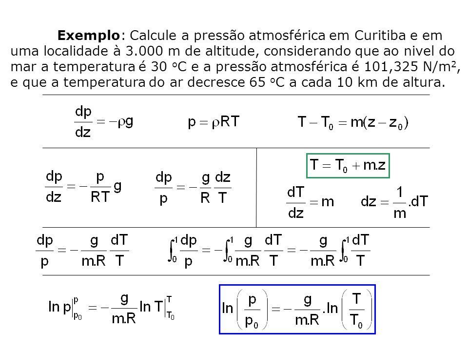 Exemplo: Calcule a pressão atmosférica em Curitiba e em uma localidade à 3.000 m de altitude, considerando que ao nivel do mar a temperatura é 30 o C e a pressão atmosférica é 101,325 N/m 2, e que a temperatura do ar decresce 65 o C a cada 10 km de altura.