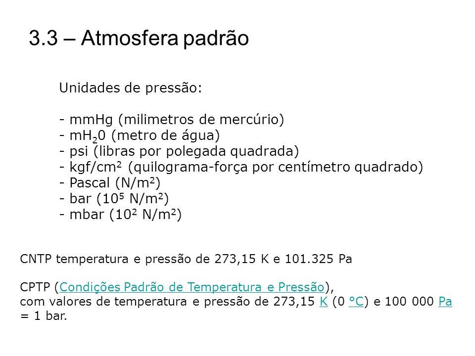 3.3 – Atmosfera padrão Unidades de pressão: - mmHg (milimetros de mercúrio) - mH 2 0 (metro de água) - psi (libras por polegada quadrada) - kgf/cm 2 (quilograma-força por centímetro quadrado) - Pascal (N/m 2 ) - bar (10 5 N/m 2 ) - mbar (10 2 N/m 2 ) CNTP temperatura e pressão de 273,15 K e 101.325 Pa CPTP (Condições Padrão de Temperatura e Pressão),Condições Padrão de Temperatura e Pressão com valores de temperatura e pressão de 273,15 K (0 °C) e 100 000 Pa = 1 bar.K°CPa