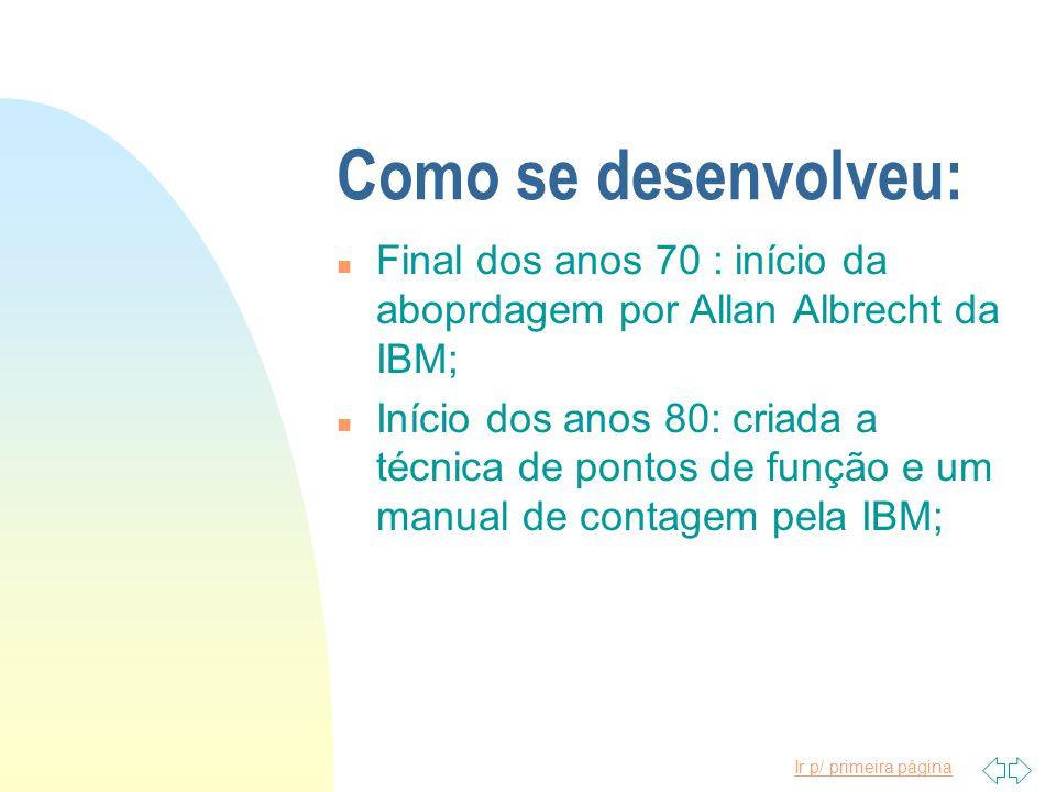 Ir p/ primeira página Como se desenvolveu: n Final dos anos 70 : início da aboprdagem por Allan Albrecht da IBM; n Início dos anos 80: criada a técnic
