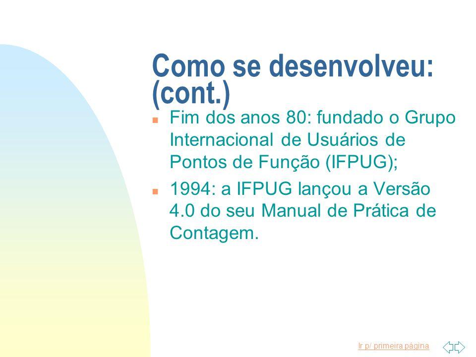 Ir p/ primeira página Como se desenvolveu: (cont.) n Fim dos anos 80: fundado o Grupo Internacional de Usuários de Pontos de Função (IFPUG); n 1994: a