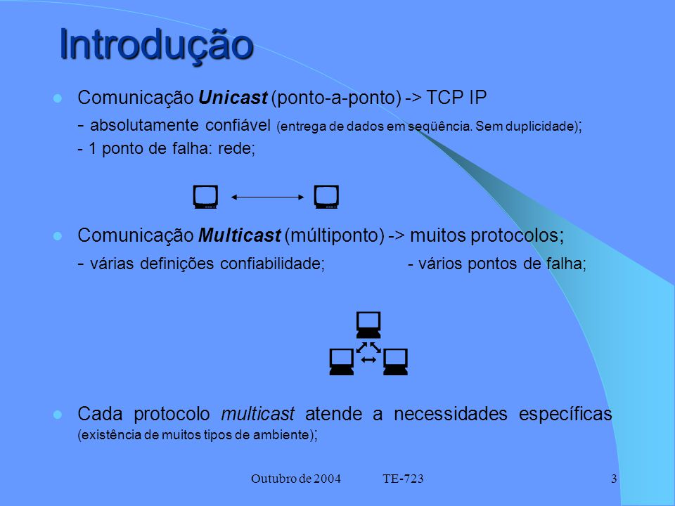 Outubro de 2004 TE-7234 Protocolos Multicast  Impossível projetar um único protocolo de multicast que atenda as necessidades de todos os tipos de ambiente ; Possível projetar uma família ou um protocolo com características selecionáveis ; Motivação do Artigo: classificação de protocolos multicast - critério: requisitos atendidos pelos protocolos existentes; - exemplos.
