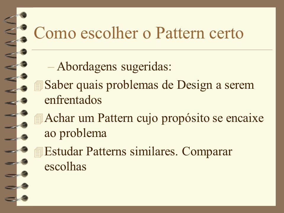 Como escolher o Pattern certo –Abordagens sugeridas: 4 Saber quais problemas de Design a serem enfrentados 4 Achar um Pattern cujo propósito se encaixe ao problema 4 Estudar Patterns similares.