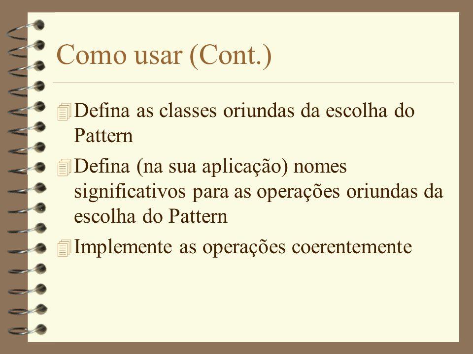 Como usar (Cont.) 4 Defina as classes oriundas da escolha do Pattern 4 Defina (na sua aplicação) nomes significativos para as operações oriundas da escolha do Pattern 4 Implemente as operações coerentemente