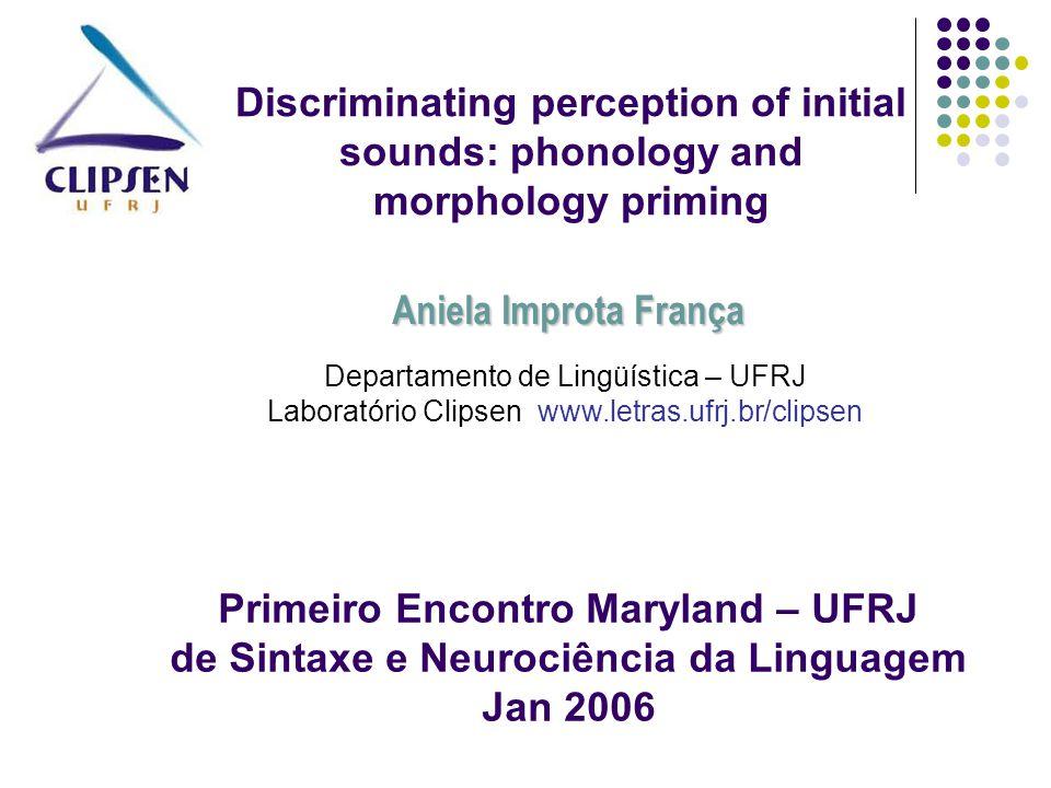 Discriminating perception of initial sounds: phonology and morphology priming Departamento de Lingüística – UFRJ Laboratório Clipsen www.letras.ufrj.b