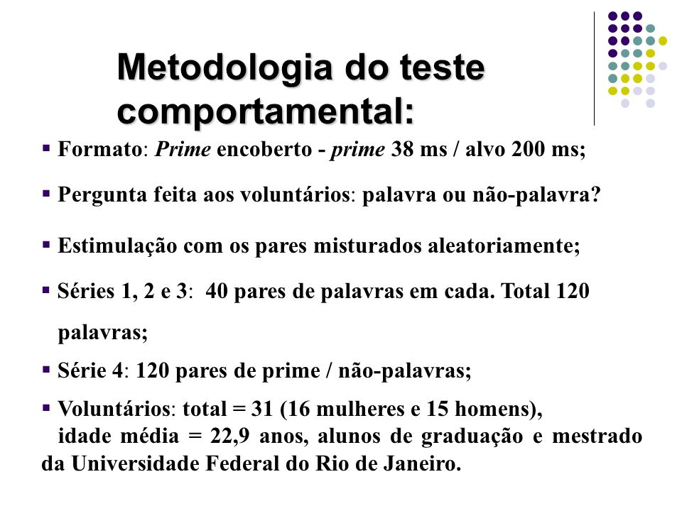 Metodologia do teste comportamental:   Voluntários: total = 31 (16 mulheres e 15 homens), idade média = 22,9 anos, alunos de graduação e mestrado da Universidade Federal do Rio de Janeiro.