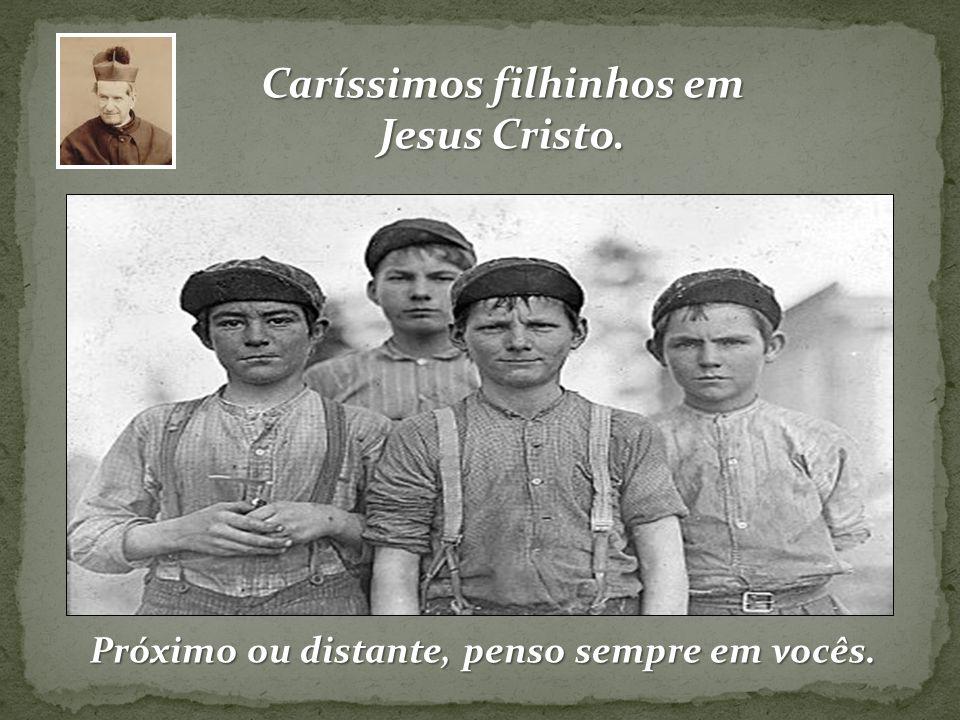 Próximo ou distante, penso sempre em vocês. Caríssimos filhinhos em Jesus Cristo.