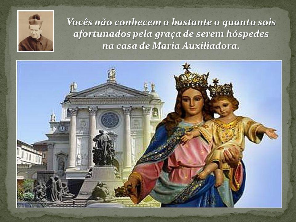 Vocês não conhecem o bastante o quanto sois afortunados pela graça de serem hóspedes na casa de Maria Auxiliadora.