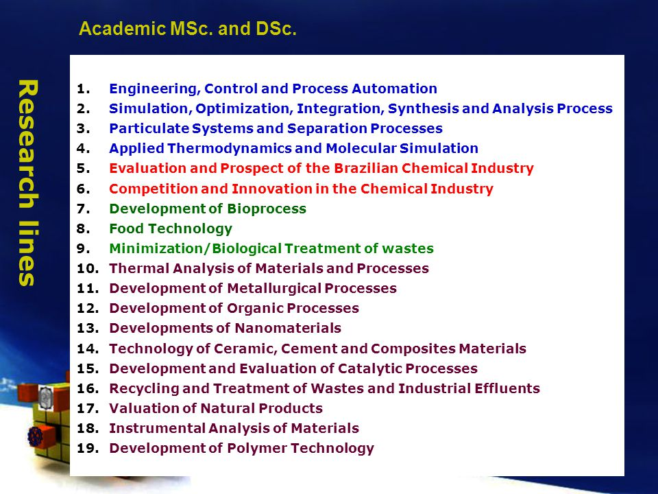 1.Engineering, Control and Process Automation 2.Simulation, Optimization, Integration, Synthesis and Analysis Process 3.Particulate Systems and Separation Processes 4.Applied Thermodynamics and Molecular Simulation 5.Evaluation and Prospect of the Brazilian Chemical Industry 6.Competition and Innovation in the Chemical Industry 7.Development of Bioprocess 8.Food Technology 9.Minimization/Biological Treatment of wastes 10.Thermal Analysis of Materials and Processes 11.Development of Metallurgical Processes 12.Development of Organic Processes 13.Developments of Nanomaterials 14.Technology of Ceramic, Cement and Composites Materials 15.Development and Evaluation of Catalytic Processes 16.Recycling and Treatment of Wastes and Industrial Effluents 17.Valuation of Natural Products 18.Instrumental Analysis of Materials 19.Development of Polymer Technology Research lines Academic MSc.