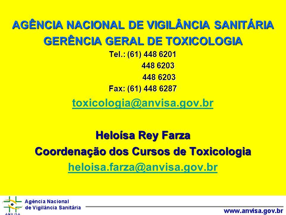 AGÊNCIA NACIONAL DE VIGILÂNCIA SANITÁRIA GERÊNCIA GERAL DE TOXICOLOGIA Tel.: (61) 448 6201 448 6203 448 6203 Fax: (61) 448 6287 toxicologia@anvisa.gov.br Heloísa Rey Farza Coordenação dos Cursos de Toxicologia heloisa.farza@anvisa.gov.br