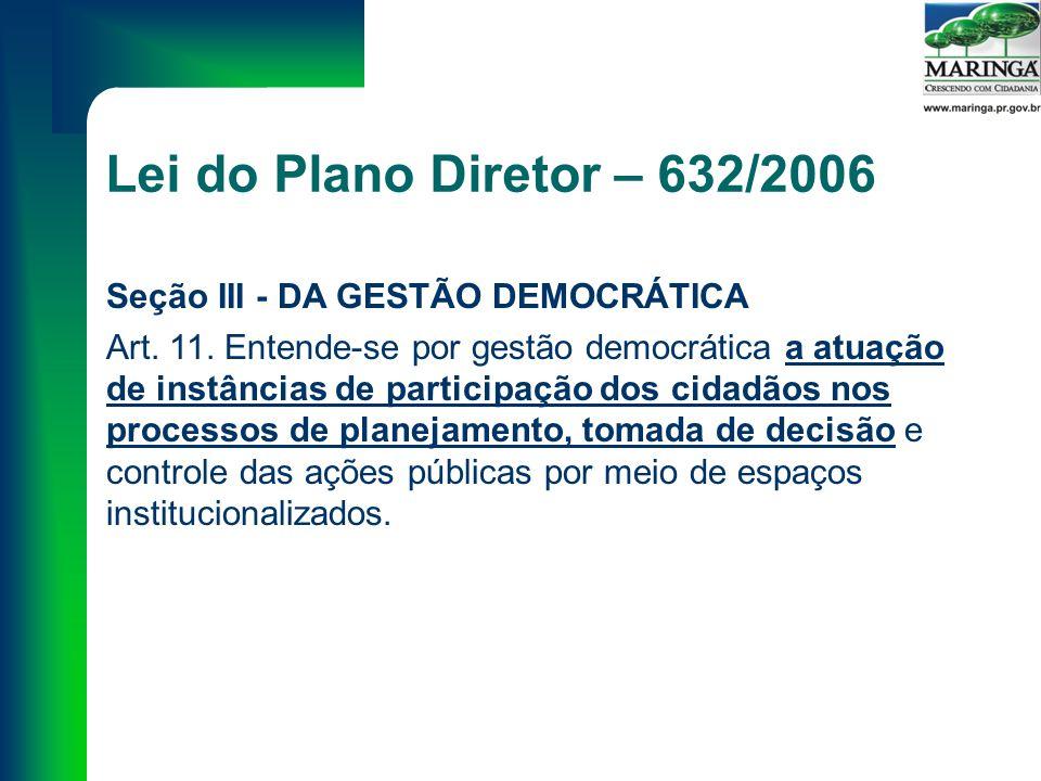 Lei do Plano Diretor – 632/2006 Seção III - DA GESTÃO DEMOCRÁTICA Art.
