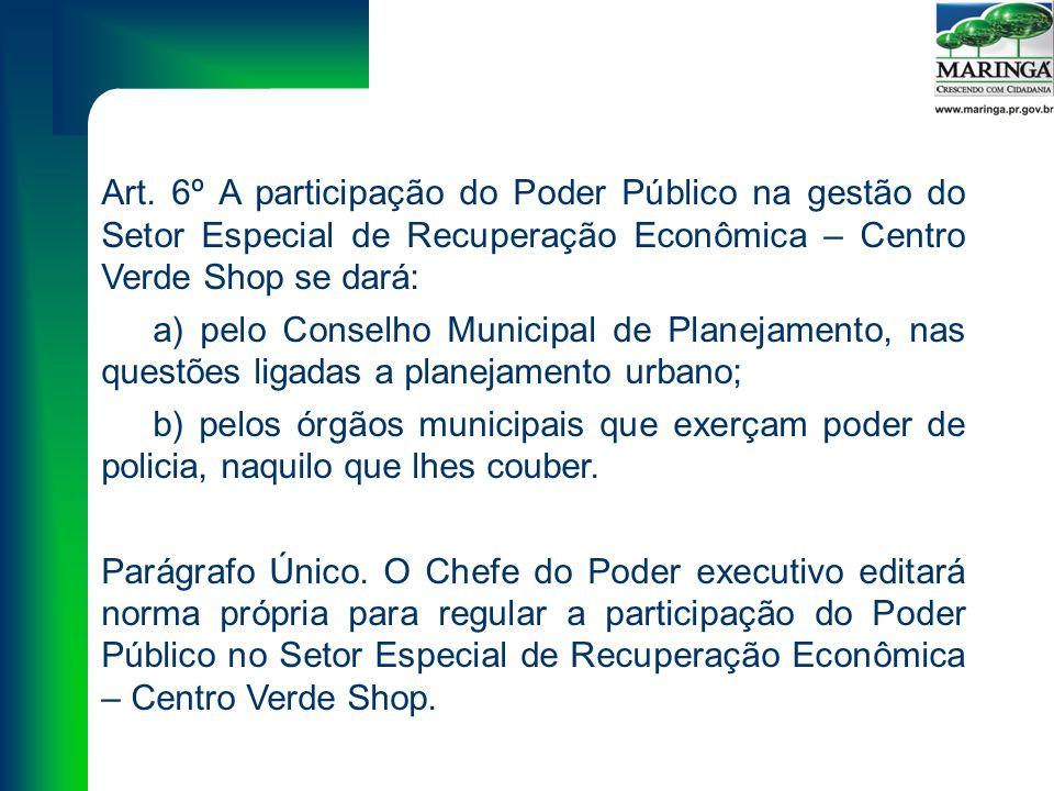 Art. 6º A participação do Poder Público na gestão do Setor Especial de Recuperação Econômica – Centro Verde Shop se dará: a) pelo Conselho Municipal d
