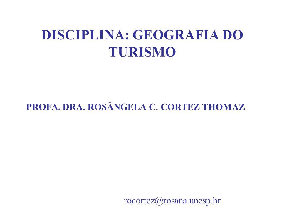 DISCIPLINA: GEOGRAFIA DO TURISMO PROFA. DRA. ROSÂNGELA C. CORTEZ THOMAZ rocortez@rosana.unesp.br