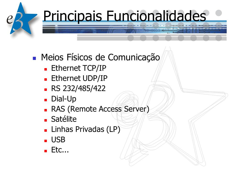 Principais Funcionalidades Meios Físicos de Comunicação Ethernet TCP/IP Ethernet UDP/IP RS 232/485/422 Dial-Up RAS (Remote Access Server) Satélite Lin