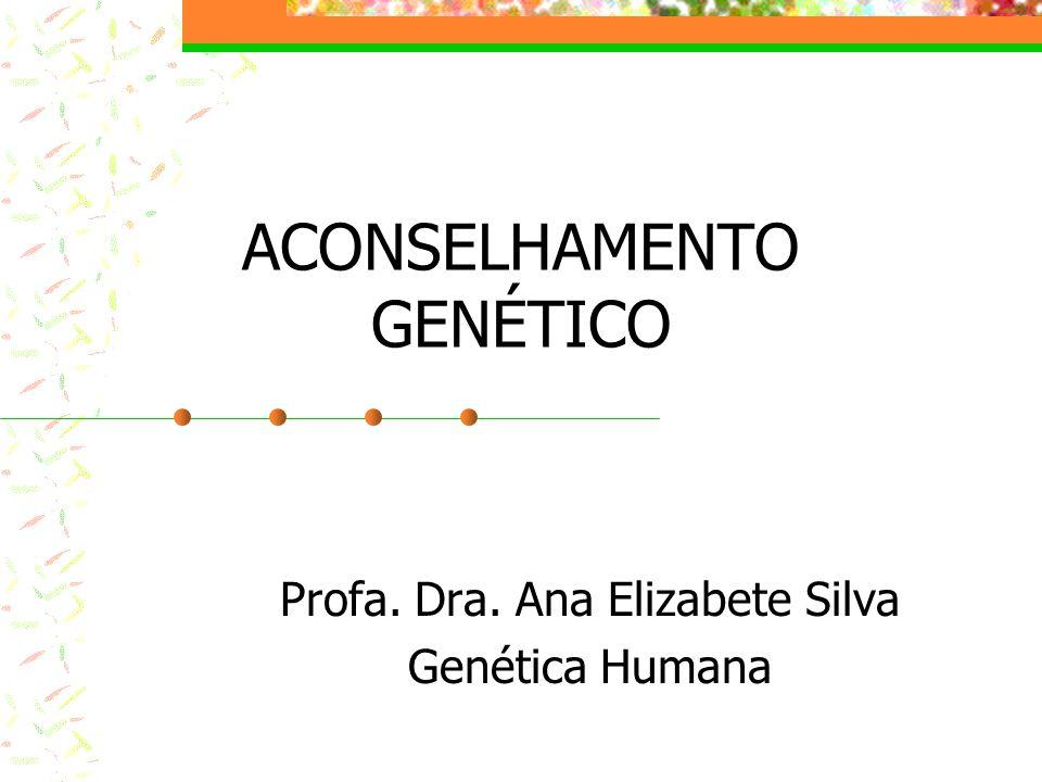 ACONSELHAMENTO GENÉTICO Profa. Dra. Ana Elizabete Silva Genética Humana