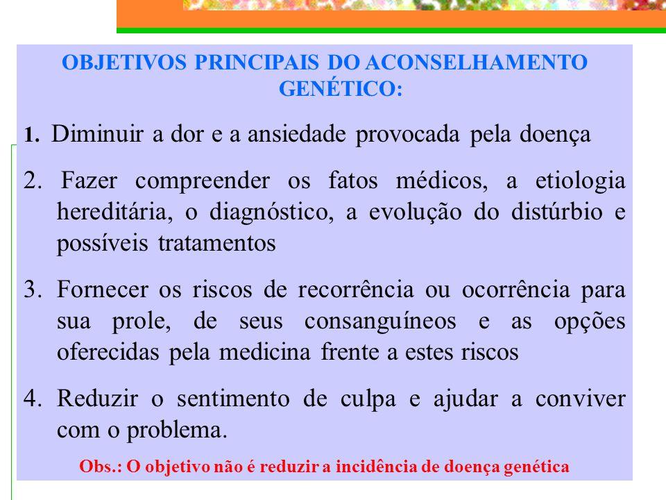 OBJETIVOS PRINCIPAIS DO ACONSELHAMENTO GENÉTICO: 1. Diminuir a dor e a ansiedade provocada pela doença 2. Fazer compreender os fatos médicos, a etiolo