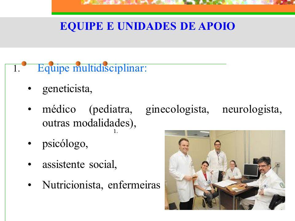 EQUIPE E UNIDADES DE APOIO 1. Equipe multidisciplinar: geneticista, médico (pediatra, ginecologista, neurologista, outras modalidades), psicólogo, ass