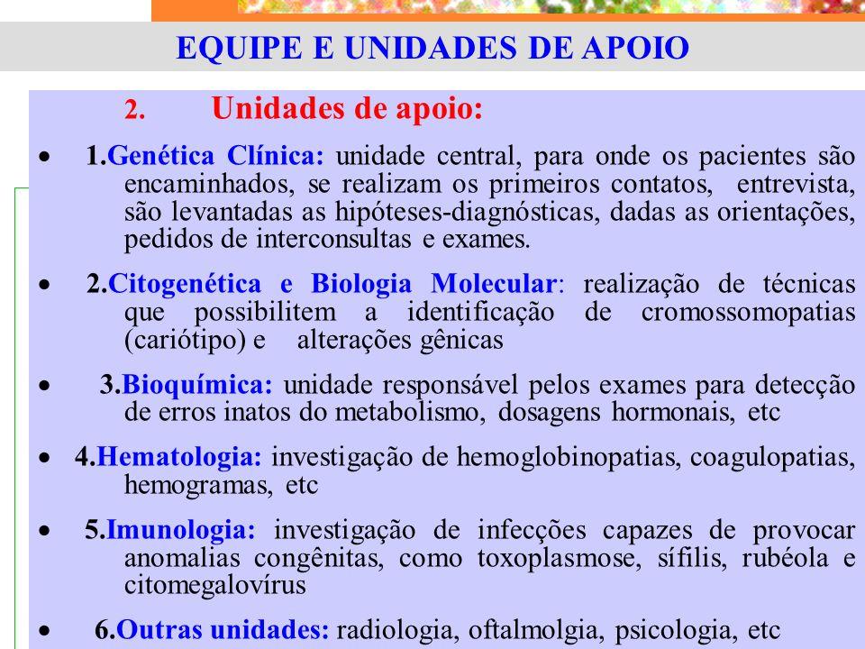 EQUIPE E UNIDADES DE APOIO 2. Unidades de apoio:  1.Genética Clínica: unidade central, para onde os pacientes são encaminhados, se realizam os primei