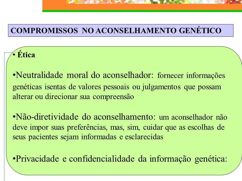 COMPROMISSOS NO ACONSELHAMENTO GENÉTICO Ética Neutralidade moral do aconselhador: fornecer informações genéticas isentas de valores pessoais ou julgam