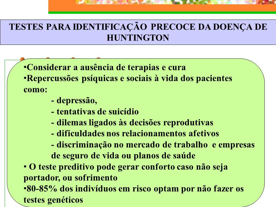 TESTES PARA IDENTIFICAÇÃO PRECOCE DA DOENÇA DE HUNTINGTON Considerar a ausência de terapias e cura Repercussões psíquicas e sociais à vida dos pacient