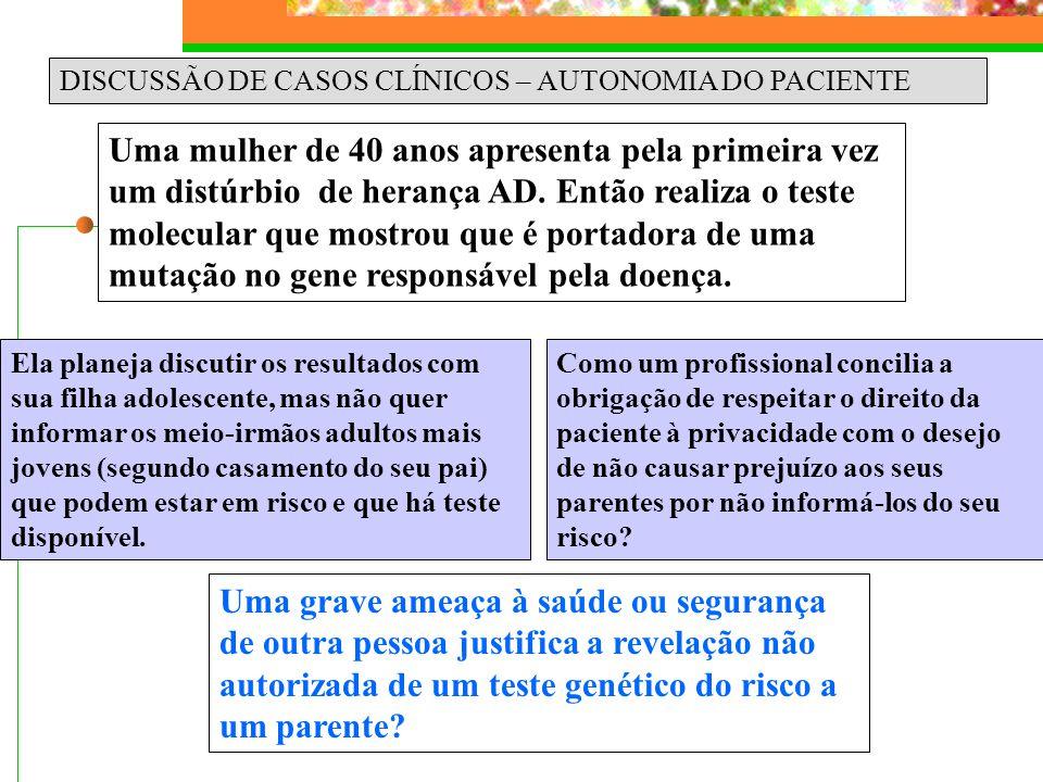 DISCUSSÃO DE CASOS CLÍNICOS – AUTONOMIA DO PACIENTE Uma mulher de 40 anos apresenta pela primeira vez um distúrbio de herança AD. Então realiza o test