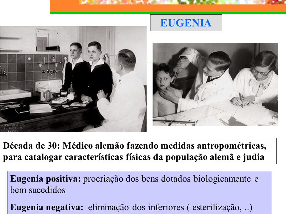 EUGENIA Eugenia positiva: procriação dos bens dotados biologicamente e bem sucedidos Eugenia negativa: eliminação dos inferiores ( esterilização,..) D