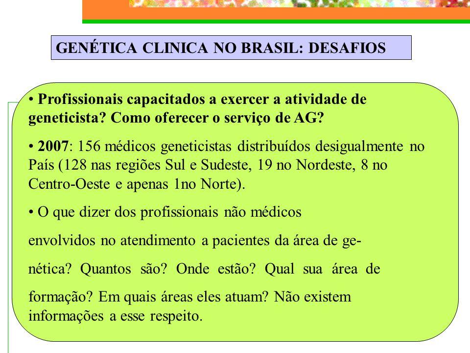 GENÉTICA CLINICA NO BRASIL: DESAFIOS Profissionais capacitados a exercer a atividade de geneticista? Como oferecer o serviço de AG? 2007: 156 médicos
