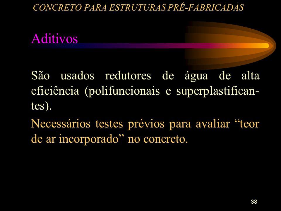 38 CONCRETO PARA ESTRUTURAS PRÉ-FABRICADAS Aditivos São usados redutores de água de alta eficiência (polifuncionais e superplastifican- tes). Necessár