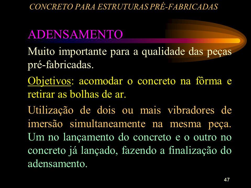 47 CONCRETO PARA ESTRUTURAS PRÉ-FABRICADAS ADENSAMENTO Muito importante para a qualidade das peças pré-fabricadas. Objetivos: acomodar o concreto na f