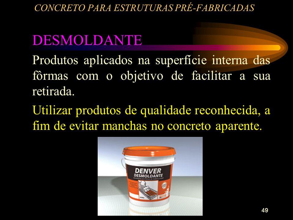 49 CONCRETO PARA ESTRUTURAS PRÉ-FABRICADAS DESMOLDANTE Produtos aplicados na superfície interna das fôrmas com o objetivo de facilitar a sua retirada.
