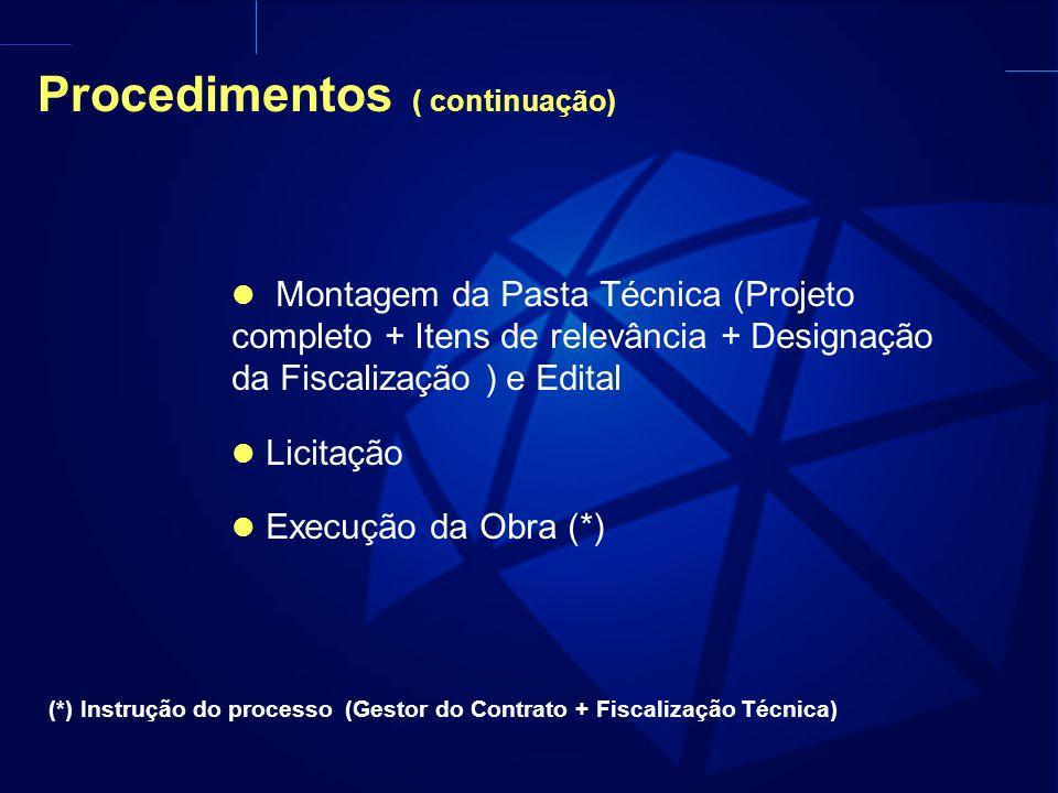 Procedimentos ( continuação) Montagem da Pasta Técnica (Projeto completo + Itens de relevância + Designação da Fiscalização ) e Edital Licitação Execução da Obra (*) (*) Instrução do processo (Gestor do Contrato + Fiscalização Técnica)