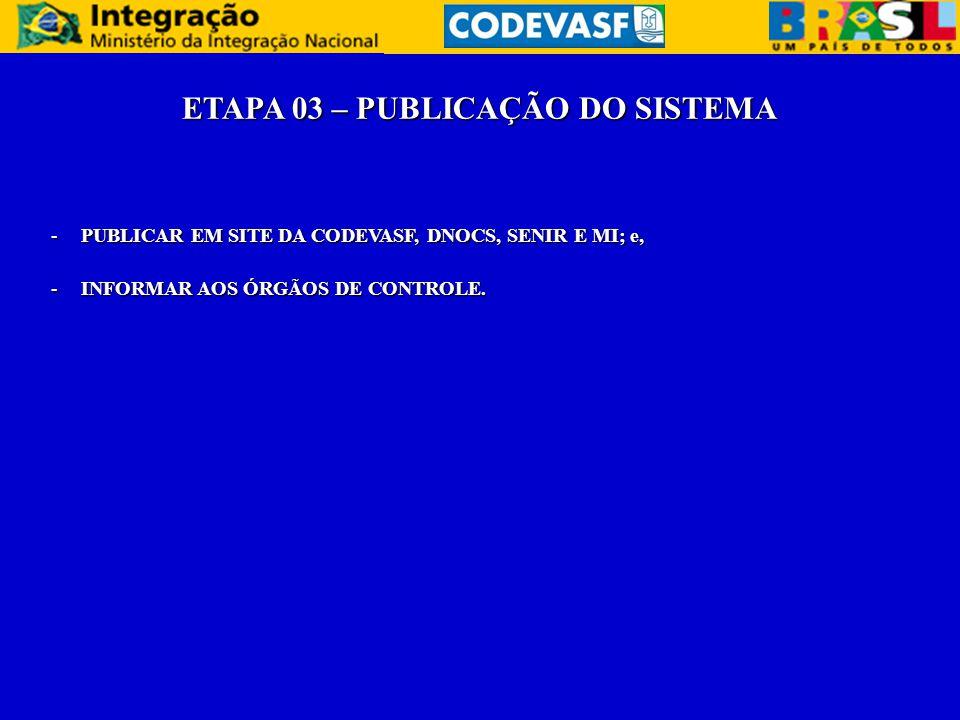 ETAPA 03 – PUBLICAÇÃO DO SISTEMA -PUBLICAR EM SITE DA CODEVASF, DNOCS, SENIR E MI; e, -INFORMAR AOS ÓRGÃOS DE CONTROLE.