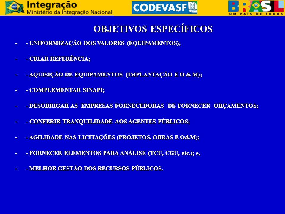 OBJETIVOS ESPECÍFICOS -- UNIFORMIZAÇÃO DOS VALORES (EQUIPAMENTOS); -- CRIAR REFERÊNCIA; -- AQUISIÇÃO DE EQUIPAMENTOS (IMPLANTAÇÃO E O & M); -- COMPLEMENTAR SINAPI; -- DESOBRIGAR AS EMPRESAS FORNECEDORAS DE FORNECER ORÇAMENTOS; -- CONFERIR TRANQUILIDADE AOS AGENTES PÚBLICOS; -- AGILIDADE NAS LICITAÇÕES (PROJETOS, OBRAS E O&M); -- FORNECER ELEMENTOS PARA ANÁLISE (TCU, CGU, etc.); e, -- MELHOR GESTÃO DOS RECURSOS PÚBLICOS.