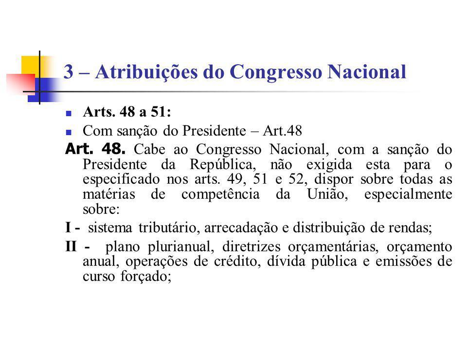 3 – Atribuições do Congresso Nacional Arts. 48 a 51: Com sanção do Presidente – Art.48 Art. 48. Cabe ao Congresso Nacional, com a sanção do Presidente