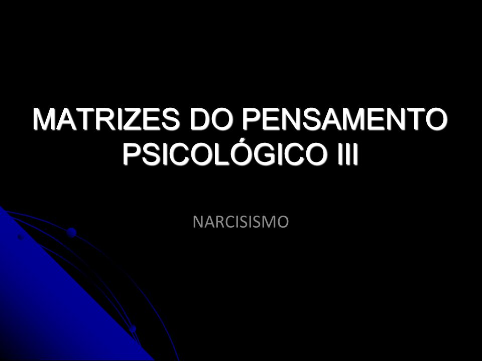 MATRIZES DO PENSAMENTO PSICOLÓGICO III NARCISISMO