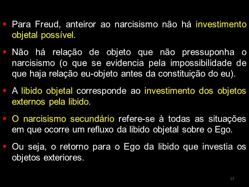  Para Freud, anteiror ao narcisismo não há investimento objetal possível.  Não há relação de objeto que não pressuponha o narcisismo (o que se evide