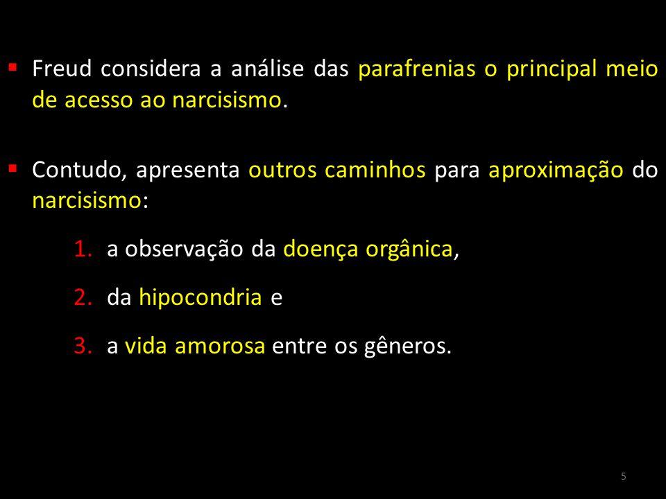  Freud considera a análise das parafrenias o principal meio de acesso ao narcisismo.  Contudo, apresenta outros caminhos para aproximação do narcisi