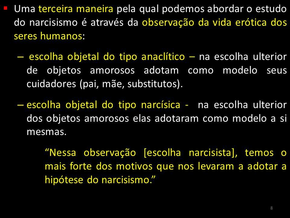  Uma terceira maneira pela qual podemos abordar o estudo do narcisismo é através da observação da vida erótica dos seres humanos: – escolha objetal d