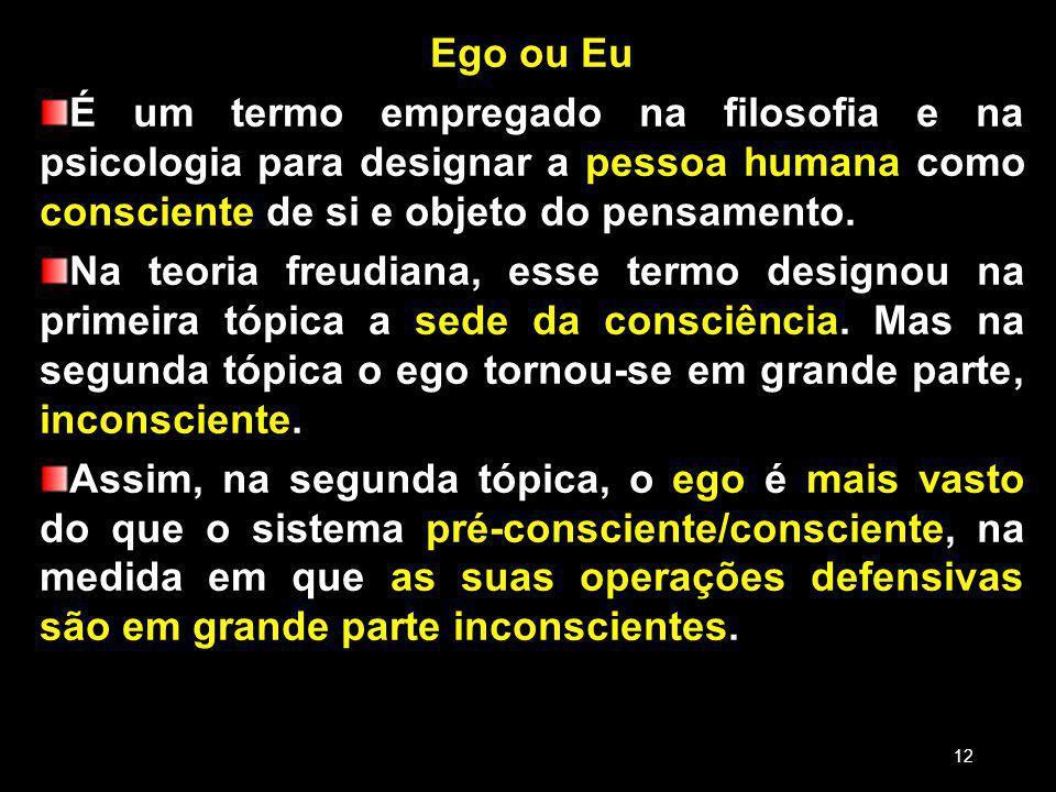 Ego ou Eu É um termo empregado na filosofia e na psicologia para designar a pessoa humana como consciente de si e objeto do pensamento.